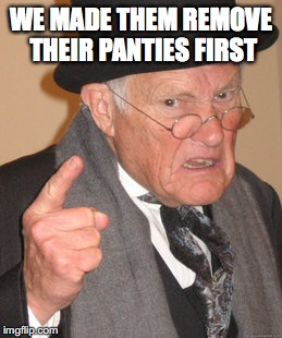 Back In My Day Meme | WE MADE THEM REMOVE THEIR PANTIES FIRST | image tagged in memes,back in my day | made w/ Imgflip meme maker