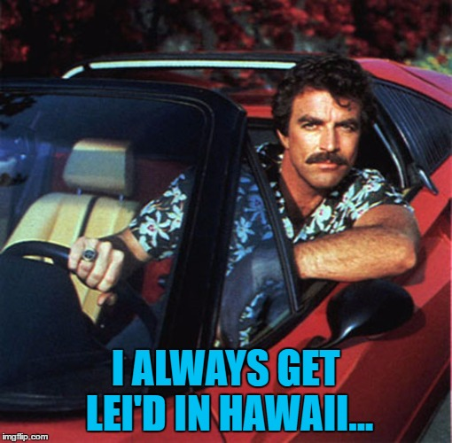 I ALWAYS GET LEI'D IN HAWAII... | made w/ Imgflip meme maker