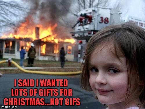 Be careful what you ask for folks... | I SAID I WANTED LOTS OF GIFTS FOR CHRISTMAS...NOT GIFS | image tagged in memes,disaster girl,funny,christmas | made w/ Imgflip meme maker