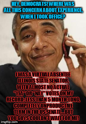obama phone | HEY, DEMOCRATS! WHERE WAS ALL THIS CONCERN ABOUT EXPERIENCE, WHEN I TOOK OFFICE? I WAS A VIRTUAL ABSENTEE ILLINOIS STATE SENATOR, WITH ALMOS | image tagged in obama phone | made w/ Imgflip meme maker
