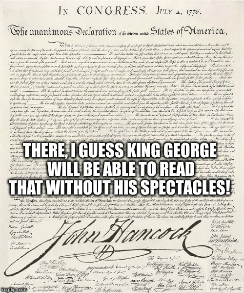 john hancock quote | THERE, I GUESS KING GEORGE WILL BE ABLE TO READ THAT WITHOUT HIS SPECTACLES! | image tagged in declaration of independance | made w/ Imgflip meme maker