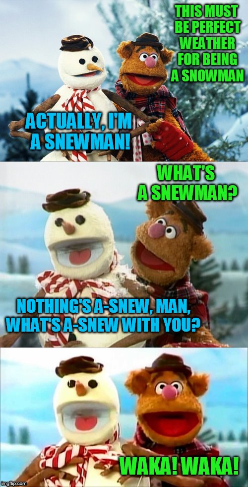Christmas Puns With Fozzie Bear | THIS MUST BE PERFECT WEATHER FOR BEING A SNOWMAN ACTUALLY, I'M A SNEWMAN! WHAT'S A SNEWMAN? NOTHING'S A-SNEW, MAN, WHAT'S A-SNEW WITH YOU? W | image tagged in christmas puns with fozzie bear,christmas memes,fozzie bear jokes,waka waka,the muppets,funny memes | made w/ Imgflip meme maker