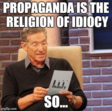 Maury Lie Detector Meme | PROPAGANDA IS THE RELIGION OF IDIOCY SO... | image tagged in memes,maury lie detector | made w/ Imgflip meme maker