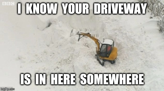 I  KNOW  YOUR  DRIVEWAY IS  IN  HERE  SOMEWHERE | made w/ Imgflip meme maker