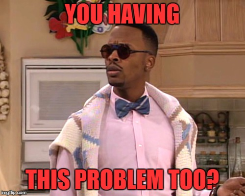 dj jazzy jeff | YOU HAVING THIS PROBLEM TOO? | image tagged in dj jazzy jeff | made w/ Imgflip meme maker