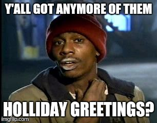 Y'all Got Any More Of That Meme | Y'ALL GOT ANYMORE OF THEM HOLLIDAY GREETINGS? | image tagged in memes,yall got any more of | made w/ Imgflip meme maker