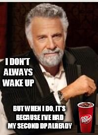 dr pepper most interesting man |  I DON'T ALWAYS WAKE UP; BUT WHEN I DO, IT'S BECAUSE I'VE HAD MY SECOND DP ALREADY | image tagged in most interesting man,dr pepper | made w/ Imgflip meme maker