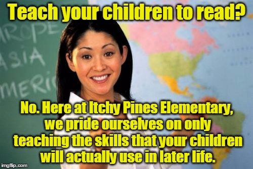 Ain't nobody got time fo that | Teach your children to read? No. Here at Itchy Pines Elementary, we pride ourselves on only teaching the skills that your children will actu | image tagged in memes,unhelpful high school teacher,reading,education,life,skills | made w/ Imgflip meme maker