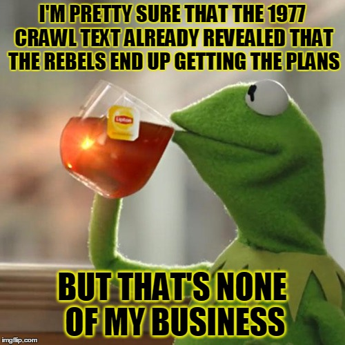 But Thats None Of My Business Meme | I'M PRETTY SURE THAT THE 1977 CRAWL TEXT ALREADY REVEALED THAT THE REBELS END UP GETTING THE PLANS BUT THAT'S NONE OF MY BUSINESS | image tagged in memes,but thats none of my business,kermit the frog | made w/ Imgflip meme maker