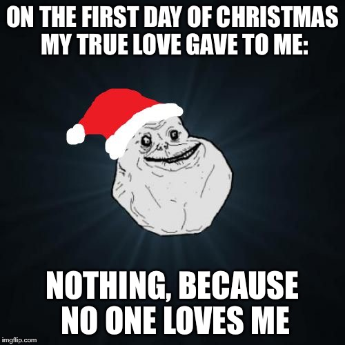 Forever Alone Christmas | ON THE FIRST DAY OF CHRISTMAS MY TRUE LOVE GAVE TO ME: NOTHING, BECAUSE NO ONE LOVES ME | image tagged in memes,forever alone christmas | made w/ Imgflip meme maker