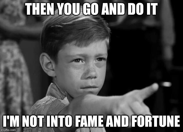 THEN YOU GO AND DO IT I'M NOT INTO FAME AND FORTUNE | made w/ Imgflip meme maker