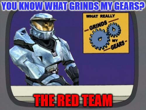 Stupid Red Team | YOU KNOW WHAT GRINDS MY GEARS? THE RED TEAM | image tagged in ghostofchurch grinds my gears,grinds my gears,red team,my templates challenge | made w/ Imgflip meme maker