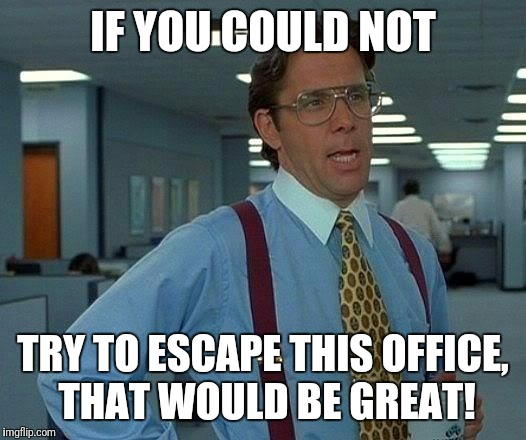 That Would Be Great Meme | IF YOU COULD NOT TRY TO ESCAPE THIS OFFICE, THAT WOULD BE GREAT! | image tagged in memes,that would be great | made w/ Imgflip meme maker