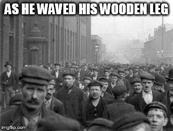 AS HE WAVED HIS WOODEN LEG | made w/ Imgflip meme maker
