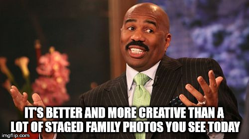 Steve Harvey Meme | IT'S BETTER AND MORE CREATIVE THAN A LOT OF STAGED FAMILY PHOTOS YOU SEE TODAY | image tagged in memes,steve harvey | made w/ Imgflip meme maker