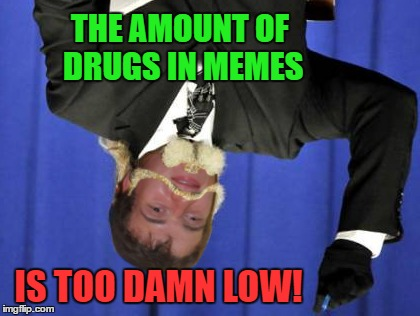 THE AMOUNT OF DRUGS IN MEMES IS TOO DAMN LOW! | made w/ Imgflip meme maker