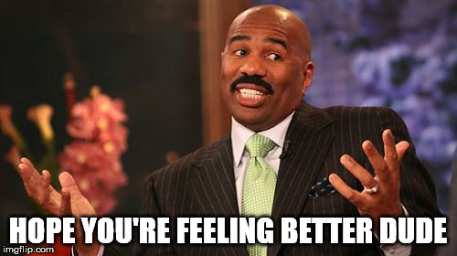 Steve Harvey Meme | HOPE YOU'RE FEELING BETTER DUDE | image tagged in memes,steve harvey | made w/ Imgflip meme maker