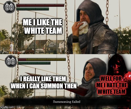 ME I LIKE THE WHITE TEAM I REALLY LIKE THEM WHEN I CAN SUMMON THEN WELL FOR ME I HATE THE WHITE TEAM | made w/ Imgflip meme maker