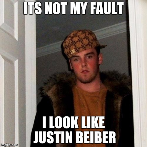 Scumbag Steve | ITS NOT MY FAULT I LOOK LIKE JUSTIN BEIBER | image tagged in memes,scumbag steve | made w/ Imgflip meme maker