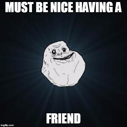 MUST BE NICE HAVING A FRIEND | made w/ Imgflip meme maker