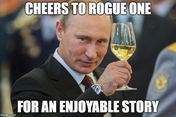 Just Went To See It Today, It Was A Good Movie. Lots of Cameos, New Worlds, And Pairs Well With A New Hope | CHEERS TO ROGUE ONE FOR AN ENJOYABLE STORY | image tagged in putin cheers,rogue one,star wars | made w/ Imgflip meme maker