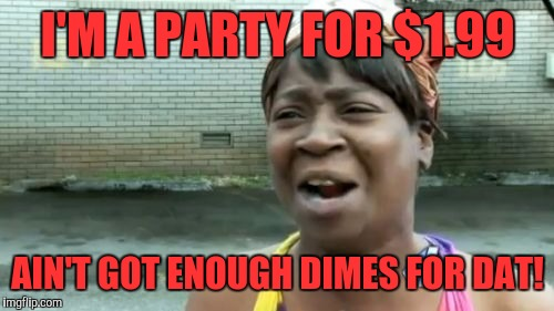Aint Nobody Got Time For That Meme | I'M A PARTY FOR $1.99 AIN'T GOT ENOUGH DIMES FOR DAT! | image tagged in memes,aint nobody got time for that | made w/ Imgflip meme maker