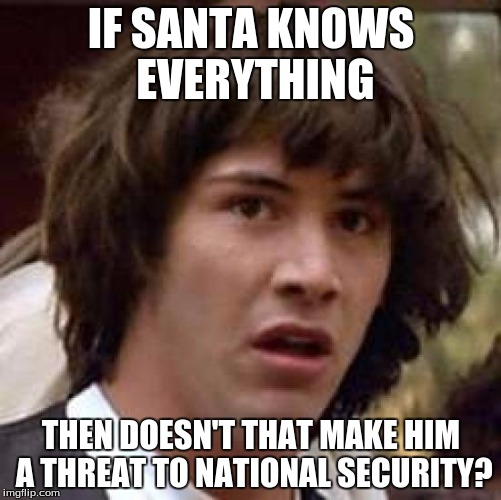 Conspiracy Keanu Meme | IF SANTA KNOWS EVERYTHING THEN DOESN'T THAT MAKE HIM A THREAT TO NATIONAL SECURITY? | image tagged in memes,conspiracy keanu | made w/ Imgflip meme maker