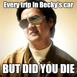 Mr Chow |  Every trip in Becky's car; BUT DID YOU DIE | image tagged in mr chow | made w/ Imgflip meme maker