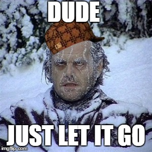 Frozen Guy | DUDE JUST LET IT GO | image tagged in frozen guy,scumbag | made w/ Imgflip meme maker