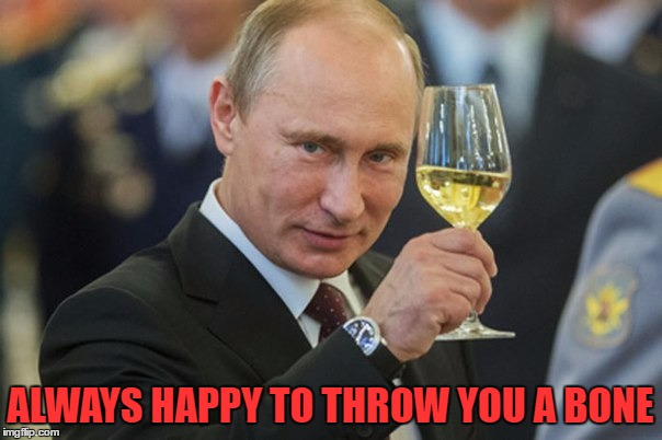 Putin Cheers | ALWAYS HAPPY TO THROW YOU A BONE | image tagged in putin cheers | made w/ Imgflip meme maker