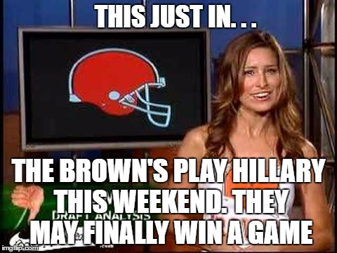 THIS JUST IN. . . THE BROWN'S PLAY HILLARY THIS WEEKEND. THEY MAY FINALLY WIN A GAME | made w/ Imgflip meme maker