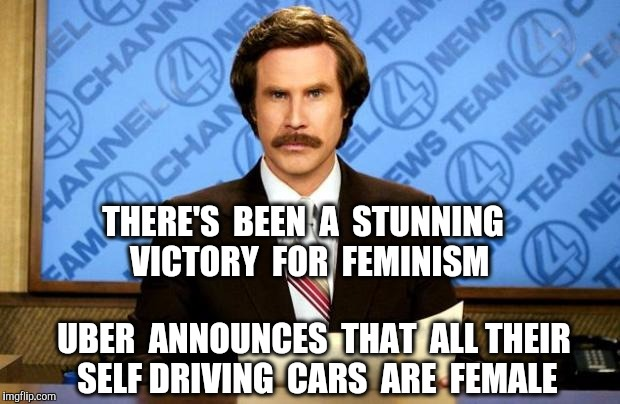 BREAKING NEWS | THERE'S  BEEN  A  STUNNING  VICTORY  FOR  FEMINISM UBER  ANNOUNCES  THAT  ALL THEIR SELF DRIVING  CARS  ARE  FEMALE | image tagged in breaking news,uber,femenist,college liberal,cars | made w/ Imgflip meme maker