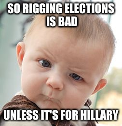 Skeptical about Democrats  | SO RIGGING ELECTIONS IS BAD UNLESS IT'S FOR HILLARY | image tagged in memes,skeptical baby,hillary clinton 2016,rigged elections | made w/ Imgflip meme maker