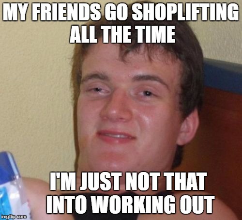 10 Guy Hits The Gym (Thanks for the idea Swiggys-back) | MY FRIENDS GO SHOPLIFTING ALL THE TIME I'M JUST NOT THAT INTO WORKING OUT | image tagged in memes,10 guy,shoplifting,holiday shopping,gym,working out | made w/ Imgflip meme maker