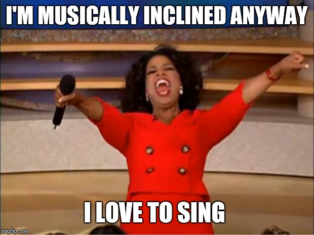 Oprah You Get A Meme | I'M MUSICALLY INCLINED ANYWAY I LOVE TO SING | image tagged in memes,oprah you get a | made w/ Imgflip meme maker