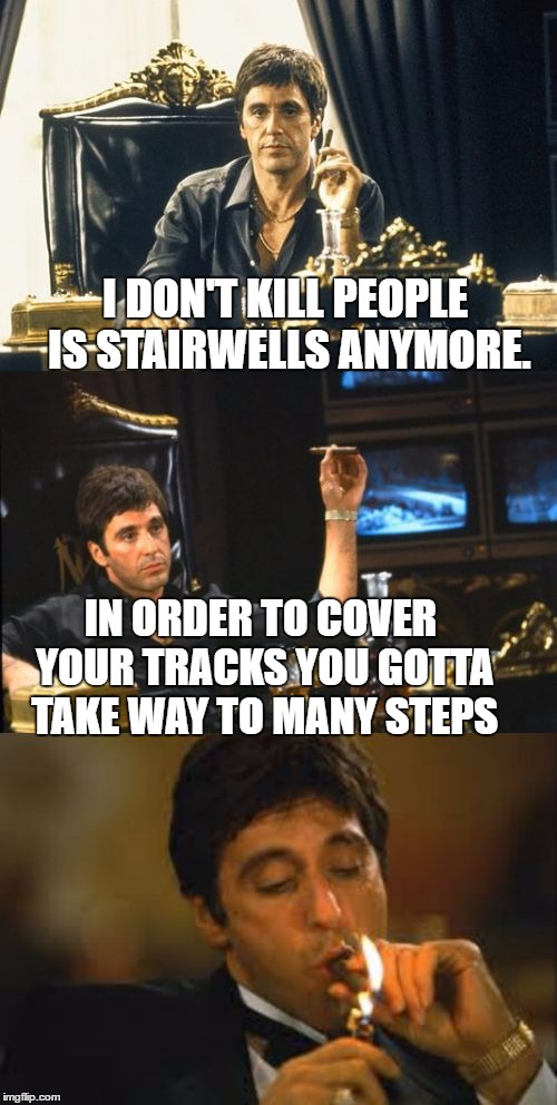 bad pun scarface | I DON'T KILL PEOPLE IS STAIRWELLS ANYMORE. IN ORDER TO COVER YOUR TRACKS YOU GOTTA TAKE WAY TO MANY STEPS | image tagged in bad pun scarface,al pacino,memes,bad puns,scarface,tony montana | made w/ Imgflip meme maker