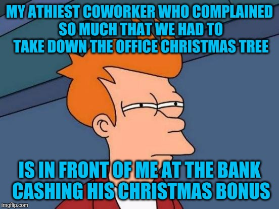 Futurama Fry Meme | MY ATHIEST COWORKER WHO COMPLAINED SO MUCH THAT WE HAD TO TAKE DOWN THE OFFICE CHRISTMAS TREE IS IN FRONT OF ME AT THE BANK CASHING HIS CHRI | image tagged in memes,futurama fry | made w/ Imgflip meme maker