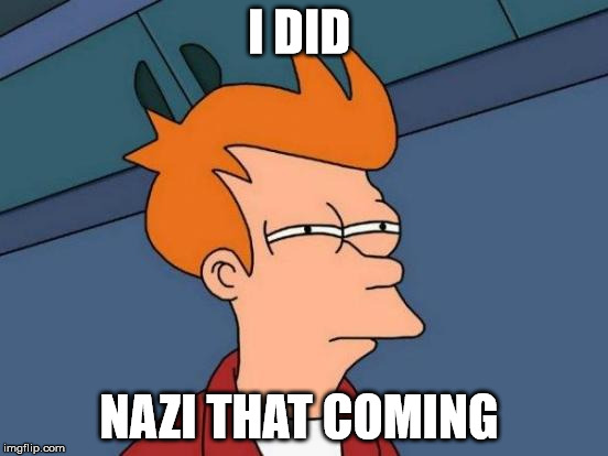 Futurama Fry Meme | I DID NAZI THAT COMING | image tagged in memes,futurama fry | made w/ Imgflip meme maker