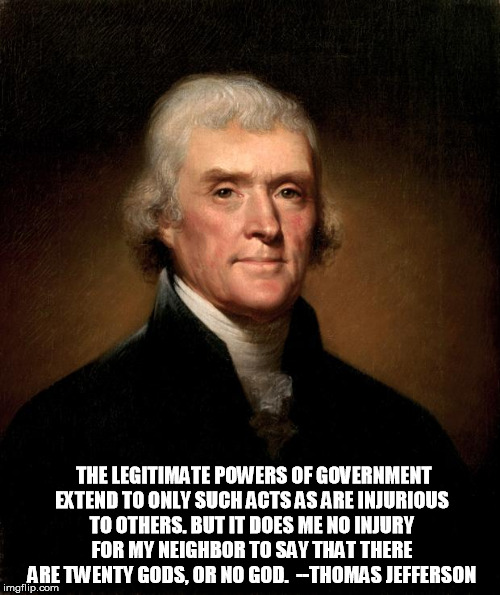 Thomas Jefferson | THE LEGITIMATE POWERS OF GOVERNMENT EXTEND TO ONLY SUCH ACTS AS ARE INJURIOUS TO OTHERS. BUT IT DOES ME NO INJURY FOR MY NEIGHBOR TO SAY THA | image tagged in thomas jefferson | made w/ Imgflip meme maker