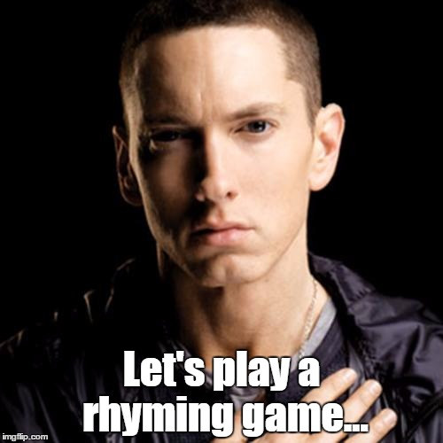 I'll post a few phrases, and you have to reply with funny statements that rhyme (Feel free to post your own started statements) | Let's play a rhyming game... | image tagged in memes,eminem,trhtimmy,rhyming game | made w/ Imgflip meme maker