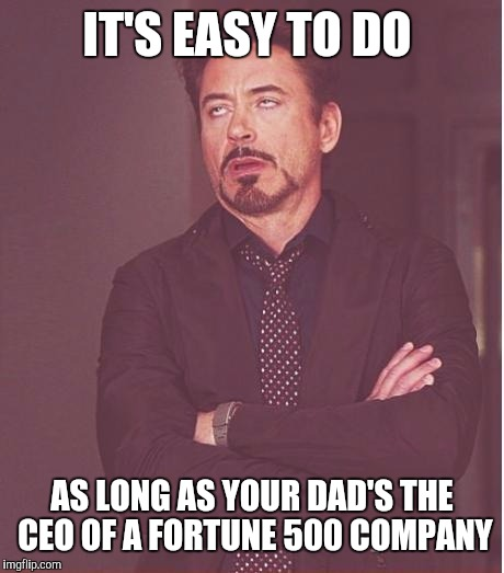 Face You Make Robert Downey Jr Meme | IT'S EASY TO DO AS LONG AS YOUR DAD'S THE CEO OF A FORTUNE 500 COMPANY | image tagged in memes,face you make robert downey jr | made w/ Imgflip meme maker