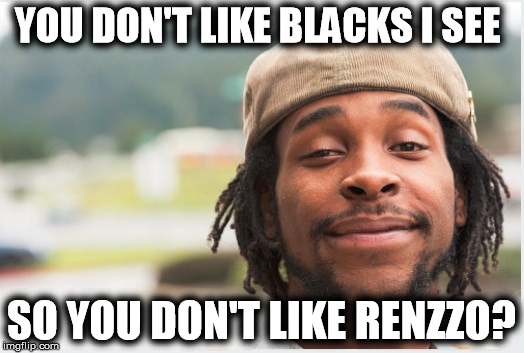 YOU DON'T LIKE BLACKS I SEE SO YOU DON'T LIKE RENZZO? | image tagged in renzzo | made w/ Imgflip meme maker