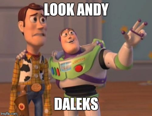 X, X Everywhere Meme | LOOK ANDY DALEKS | image tagged in memes,x x everywhere | made w/ Imgflip meme maker