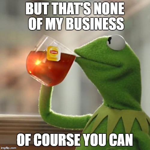 But Thats None Of My Business Meme | BUT THAT'S NONE OF MY BUSINESS OF COURSE YOU CAN | image tagged in memes,but thats none of my business,kermit the frog | made w/ Imgflip meme maker