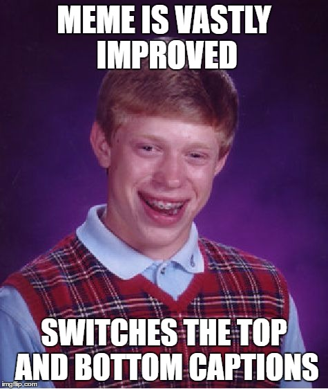 Bad Luck Brian Meme | MEME IS VASTLY IMPROVED SWITCHES THE TOP AND BOTTOM CAPTIONS | image tagged in memes,bad luck brian | made w/ Imgflip meme maker