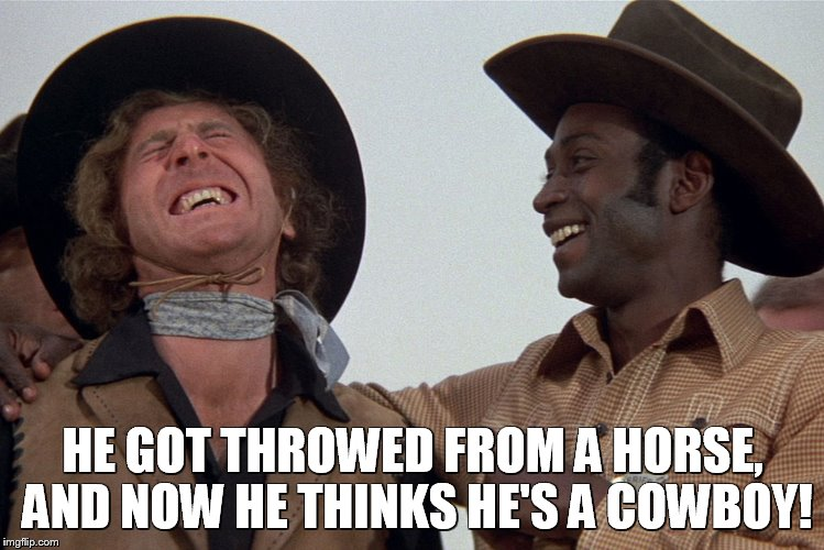 blazing saddles |  HE GOT THROWED FROM A HORSE, AND NOW HE THINKS HE'S A COWBOY! | image tagged in blazing saddles | made w/ Imgflip meme maker