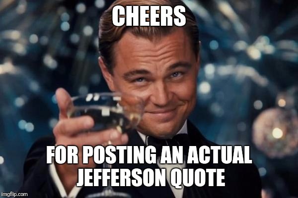 Leonardo Dicaprio Cheers Meme | CHEERS FOR POSTING AN ACTUAL JEFFERSON QUOTE | image tagged in memes,leonardo dicaprio cheers | made w/ Imgflip meme maker