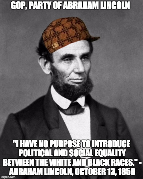 "Abraham Lincoln | GOP, PARTY OF ABRAHAM LINCOLN ""I HAVE NO PURPOSE TO INTRODUCE POLITICAL AND SOCIAL EQUALITY BETWEEN THE WHITE AND BLACK RACES."" - ABRAHAM LI 