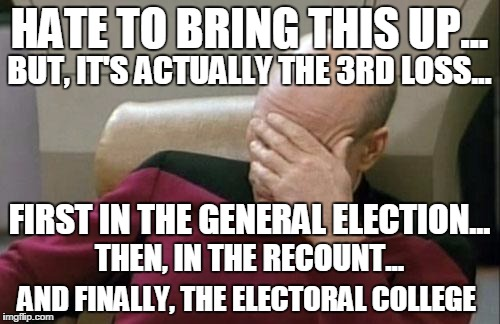 Captain Picard Facepalm Meme | HATE TO BRING THIS UP... AND FINALLY, THE ELECTORAL COLLEGE BUT, IT'S ACTUALLY THE 3RD LOSS... FIRST IN THE GENERAL ELECTION... THEN, IN THE | image tagged in memes,captain picard facepalm | made w/ Imgflip meme maker