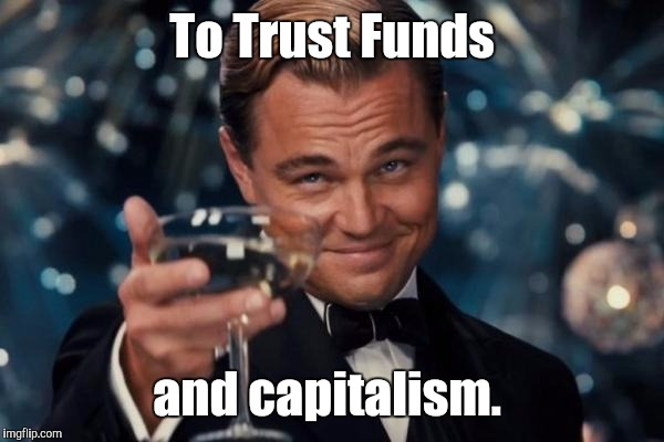 Leonardo Dicaprio Cheers Meme | To Trust Funds and capitalism. | image tagged in memes,leonardo dicaprio cheers | made w/ Imgflip meme maker
